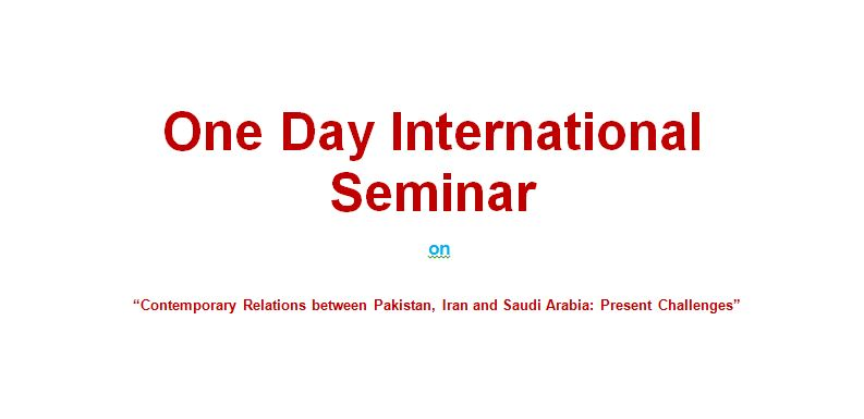 "One Day International Seminar on    ""Contemporary Relations between Pakistan, Iran and Saudi Arabia: Present Challenges"""